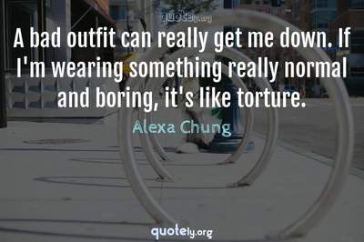 Photo Quote of A bad outfit can really get me down. If I'm wearing something really normal and boring, it's like torture.