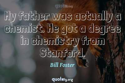 Photo Quote of My father was actually a chemist. He got a degree in chemistry from Stanford.