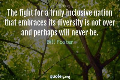 Photo Quote of The fight for a truly inclusive nation that embraces its diversity is not over and perhaps will never be.