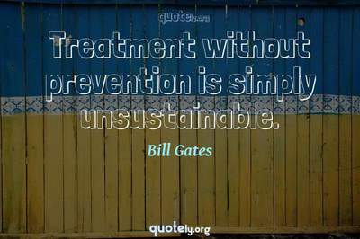 Photo Quote of Treatment without prevention is simply unsustainable.