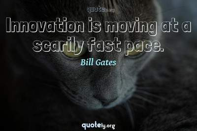 Photo Quote of Innovation is moving at a scarily fast pace.