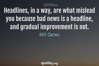 Photo Quote of Headlines, in a way, are what mislead you because bad news is a headline, and gradual improvement is not.