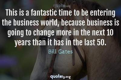 Photo Quote of This is a fantastic time to be entering the business world, because business is going to change more in the next 10 years than it has in the last 50.