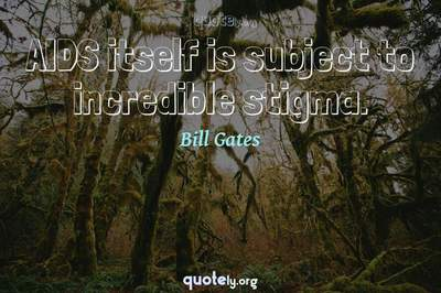 Photo Quote of AIDS itself is subject to incredible stigma.