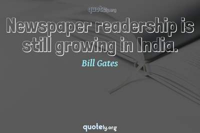 Photo Quote of Newspaper readership is still growing in India.