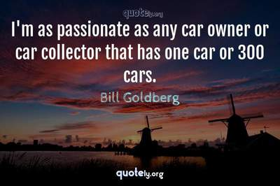 Photo Quote of I'm as passionate as any car owner or car collector that has one car or 300 cars.