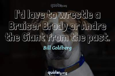 Photo Quote of I'd love to wrestle a Bruiser Brody or Andre the Giant from the past.