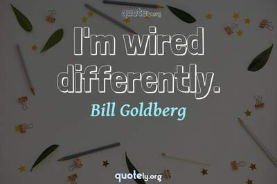 Photo Quote of I'm wired differently.