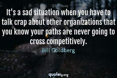 Photo Quote of It's a sad situation when you have to talk crap about other organizations that you know your paths are never going to cross competitively.
