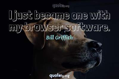 Photo Quote of I just became one with my browser software.