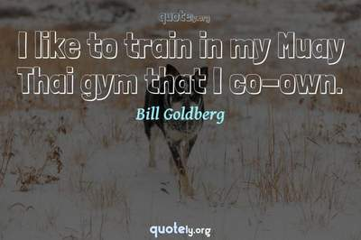 Photo Quote of I like to train in my Muay Thai gym that I co-own.