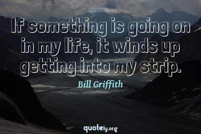 Photo Quote of If something is going on in my life, it winds up getting into my strip.