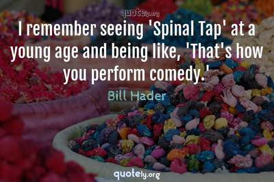 Photo Quote of I remember seeing 'Spinal Tap' at a young age and being like, 'That's how you perform comedy.'