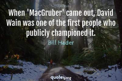Photo Quote of When 'MacGruber' came out, David Wain was one of the first people who publicly championed it.