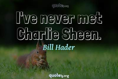 Photo Quote of I've never met Charlie Sheen.