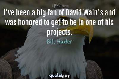 Photo Quote of I've been a big fan of David Wain's and was honored to get to be in one of his projects.