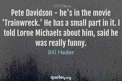 Photo Quote of Pete Davidson - he's in the movie 'Trainwreck.' He has a small part in it. I told Lorne Michaels about him, said he was really funny.