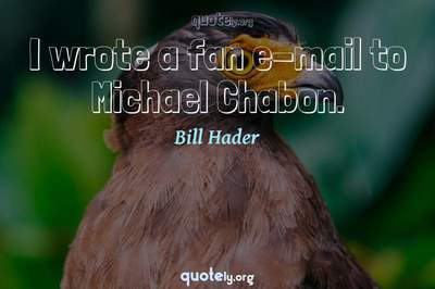 Photo Quote of I wrote a fan e-mail to Michael Chabon.