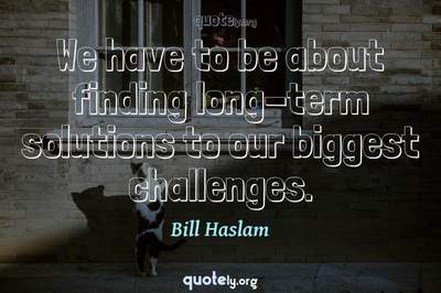 Photo Quote of We have to be about finding long-term solutions to our biggest challenges.