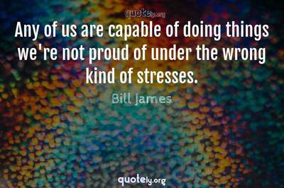 Photo Quote of Any of us are capable of doing things we're not proud of under the wrong kind of stresses.