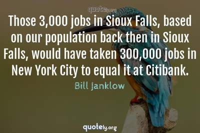 Photo Quote of Those 3,000 jobs in Sioux Falls, based on our population back then in Sioux Falls, would have taken 300,000 jobs in New York City to equal it at Citibank.