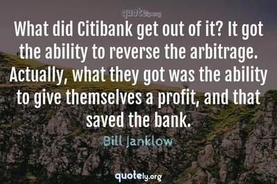 Photo Quote of What did Citibank get out of it? It got the ability to reverse the arbitrage. Actually, what they got was the ability to give themselves a profit, and that saved the bank.