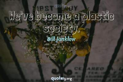 Photo Quote of We've become a plastic society.