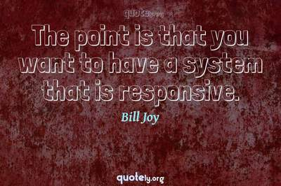 Photo Quote of The point is that you want to have a system that is responsive.