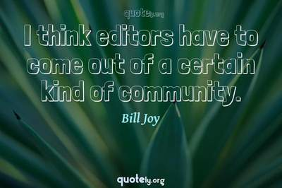 Photo Quote of I think editors have to come out of a certain kind of community.