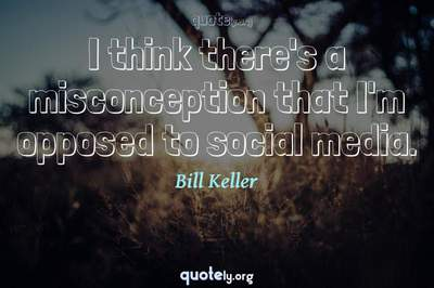 Photo Quote of I think there's a misconception that I'm opposed to social media.