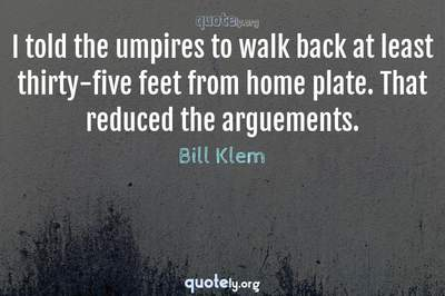 Photo Quote of I told the umpires to walk back at least thirty-five feet from home plate. That reduced the arguements.