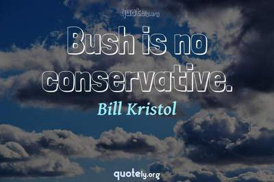 Photo Quote of Bush is no conservative.