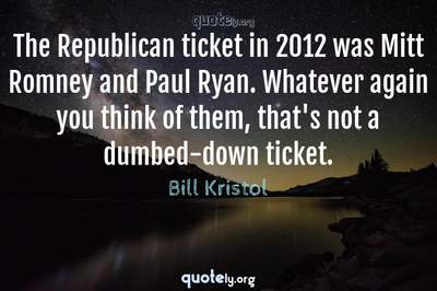 Photo Quote of The Republican ticket in 2012 was Mitt Romney and Paul Ryan. Whatever again you think of them, that's not a dumbed-down ticket.