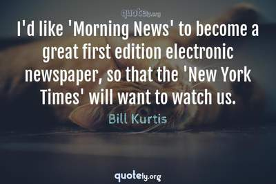 Photo Quote of I'd like 'Morning News' to become a great first edition electronic newspaper, so that the 'New York Times' will want to watch us.
