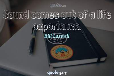 Photo Quote of Sound comes out of a life experience.