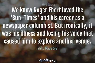 Photo Quote of We know Roger Ebert loved the 'Sun-Times' and his career as a newspaper columnist. But ironically, it was his illness and losing his voice that caused him to explore another venue.