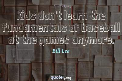 Photo Quote of Kids don't learn the fundamentals of baseball at the games anymore.