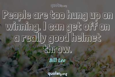 Photo Quote of People are too hung up on winning. I can get off on a really good helmet throw.