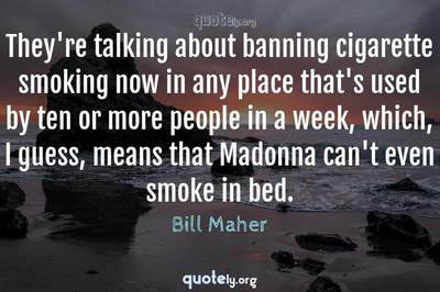 Photo Quote of They're talking about banning cigarette smoking now in any place that's used by ten or more people in a week, which, I guess, means that Madonna can't even smoke in bed.