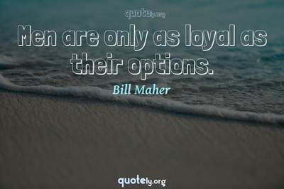 Photo Quote of Men are only as loyal as their options.