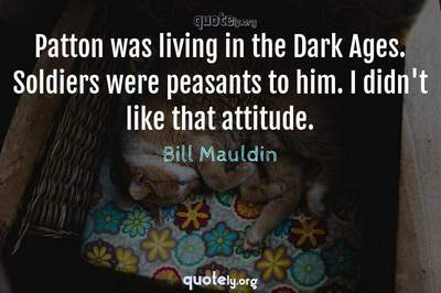 Photo Quote of Patton was living in the Dark Ages. Soldiers were peasants to him. I didn't like that attitude.