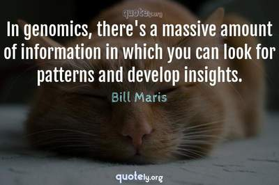 Photo Quote of In genomics, there's a massive amount of information in which you can look for patterns and develop insights.