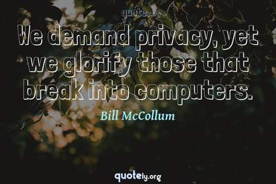 Photo Quote of We demand privacy, yet we glorify those that break into computers.