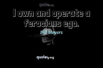 Photo Quote of I own and operate a ferocious ego.