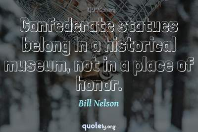 Photo Quote of Confederate statues belong in a historical museum, not in a place of honor.
