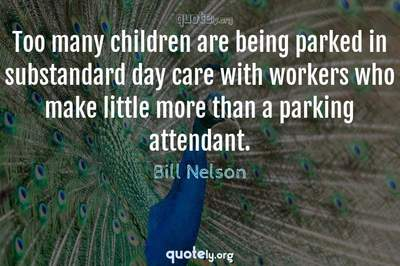 Photo Quote of Too many children are being parked in substandard day care with workers who make little more than a parking attendant.