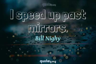 Photo Quote of I speed up past mirrors.