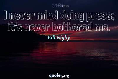 Photo Quote of I never mind doing press; it's never bothered me.