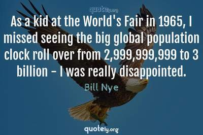 Photo Quote of As a kid at the World's Fair in 1965, I missed seeing the big global population clock roll over from 2,999,999,999 to 3 billion - I was really disappointed.