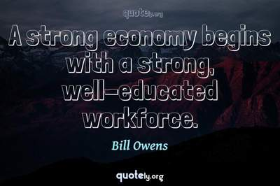 Photo Quote of A strong economy begins with a strong, well-educated workforce.